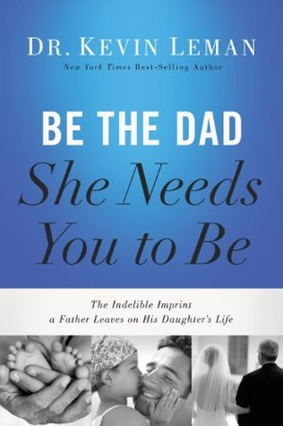 Be the Dad She Needs You to Be by Kevin Leman