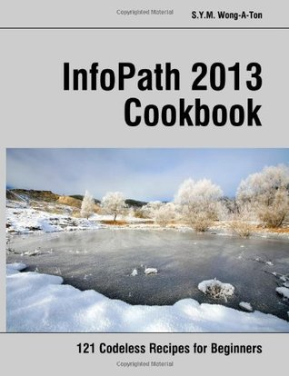 Infopath 2013 Cookbook: 121 Codeless Recipes for Beginners