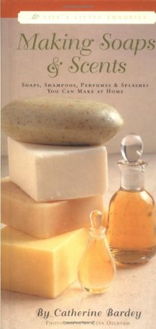 Making Soaps & Scents: Soaps, Shampoos, Perfumes & Splashes You Can Make at Home