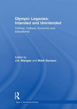 Olympic Legacies: Intended and Unintended: Political, Cultural, Economic and Educational