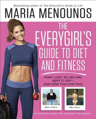 The EveryGirl's Guide to Diet and Fitness: How I Learned to Eat Right, Dropped 40 Pounds, and Took Control of My Life-- And How You Can Too!