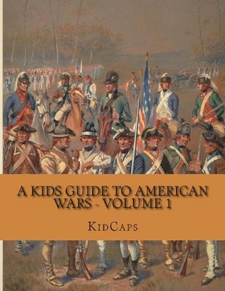 A Kids Guide to American Wars - Volume 1: American Revolution to Civil War