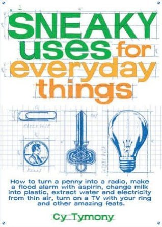 Sneaky Uses for Everyday Things: How to Turn a Penny into a Radio, Make a Flood Alarm with an Aspirin, Change Milk into Plastic, Extract Water and ... a TV with Your Ring, and Other Amazing Feats