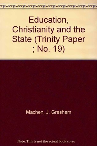 Education, Christianity, and the State: Essays by J. Gresham Machen