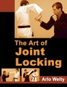 The Art of Joint Locking by Arlo Welty