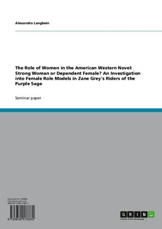 The Role of Women in the American Western Novel: Strong Woman or Dependent Female? An Investigation into Female Role Models in Zane Grey's Riders of the Purple Sage
