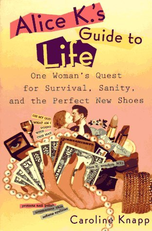 Alice K's Guide to Life: One Woman's Quest for Survival, Sanity, and the Perfect New Shoes