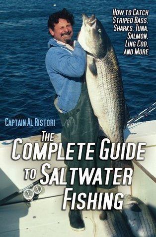 Complete Guide to Saltwater Fishing: How to Catch Striped Bass, Sharks, Tuna, Salmon, Ling Cod, and More
