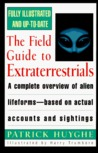 The Field Guide to Extraterrestrials: A Complete Overview of Alien Lifeforms Based on Actual Accounts and Sightings