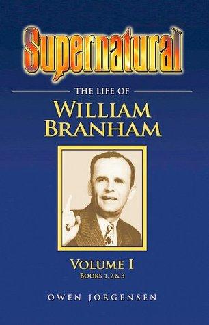 Supernatural - The Life of William Branham, Volume 1 (Books 1, 2, and 3)