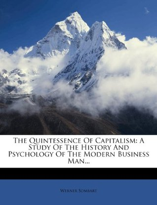 The Quintessence Of Capitalism: A Study Of The History And Psychology Of The Modern Business Man...