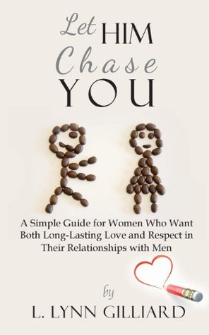 let-him-chase-you-a-simple-guide-for-women-who-want-both-long-lasting-love-and-respect-in-their-relationships-with-men
