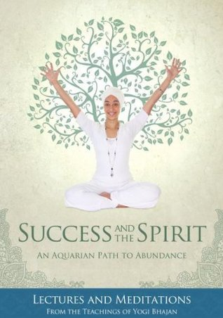 SUCCESS AND THE SPIRIT: An Aquarian Path To Abundance--Lectures & Meditations From The Teachings Of Yogi Bhajan