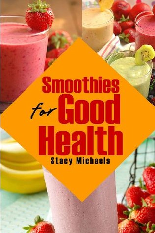Smoothies for Good Health: Superfruits, Vegetables & Healthy Indulgences Recipes