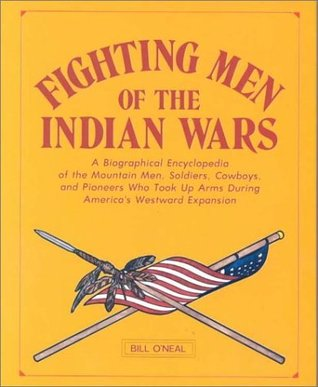 Fighting Men of the Indian Wars: A Biographical Encyclopedia of the Mountain Men, Soldiers, Cowboys, and Pioneers Who Took Up Arms During America's