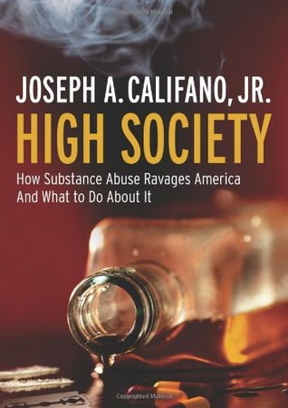 High Society How Substance Abuse Ravages America and What to ... by Joseph A. Califano Jr.