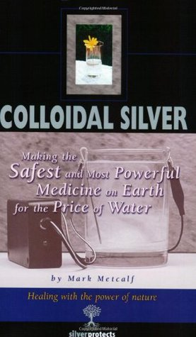 Colloidal Silver: Making the Safest and Most Powerful Medicin on Earth for the Price of Water