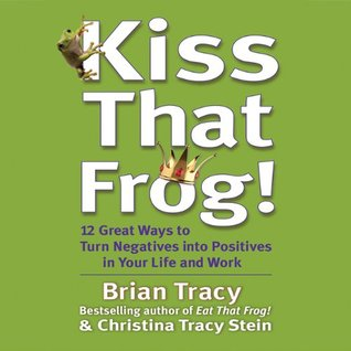 Ebook Kiss That Frog!: 21 Ways to Turn Negatives into Positives by Brian Tracy TXT!