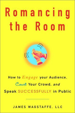 Romancing the Room: How to Engage Your Audience, Court Your Crowd, and Speak Successfully in Public