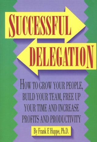 Successful Delegation: How to Grow Your People, Build Your Team, Free Up Your Time, and Increase Profits and Productivity