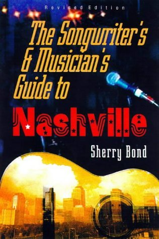 The Songwriter's and Musician's Guide to Nashville by Sherry Bond