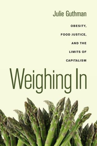 Weighing In: Obesity, Food Justice, and the Limits of Capitalism(California Studies in Food and Culture 32)