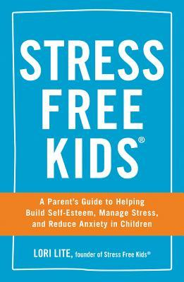 Stress Free Kids: A Parents Guide to Helping Build Self-Esteem, Manage Stress, and Reduce Anxiety in Children