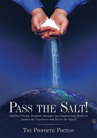Pass The Salt!:Spiritual Poetry, Prophetic Messages and Empowering Quotes to Awaken the Conscience and Revive the Spirit!