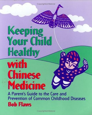 Keeping Your Children Healthy with Chinese Medicine: A Parent's Guide to the Care and Prevention of Common Childhood Diseases