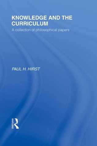 Knowledge and the Curriculum (International Library of the Philosophy of Education Volume 12): A Collection of Philosophical Papers