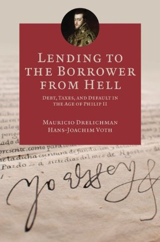 Lending to the Borrower from Hell: Debt, Taxes, and Default in the Age of Philip II (The Princeton Economic History of the Western World)