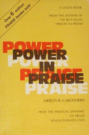Power in Praise - How the Spiritual Dynamic of Praise Revolutionizes Lives