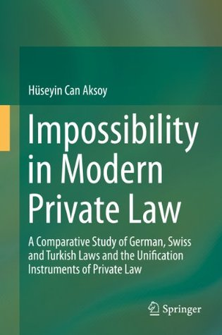 Impossibility in Modern Private Law: A Comparative Study of German, Swiss and Turkish Laws and the Unification Instruments of Private Law