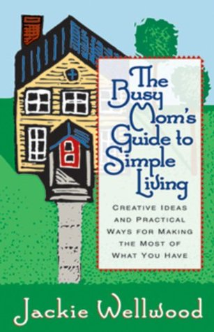 The Busy Mom's Guide to Simple Living: Creative Ideas and Practical Ways for Making the Most Out of What You Have