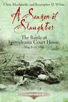 A Season of Slaughter: The Battle of Spotsylvania Court House, May 8-21, 1864