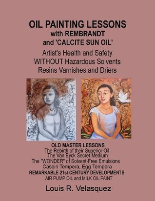 Oil Painting Lessons with Rembrandt and 'calcite Sun Oil': Artist's Health and Safety Without Hazardous Solvents Resins Varnishes and Driers