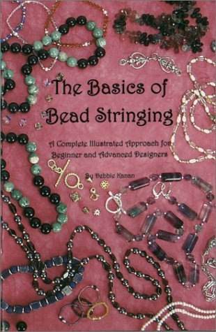 The Basics of Bead Stringing: A Complete Illustrated Approach for Beginner and Advanced Designers