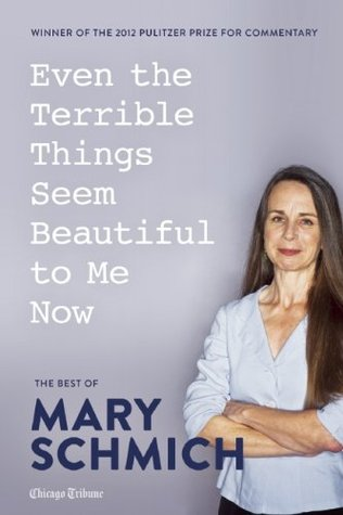 Even the Terrible Things Seem Beautiful to Me Now: The Best of Mary Schmich