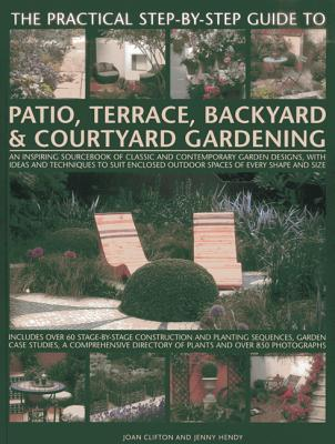 The Practical Step-By-Step Guide to Patio, Terrace, Backyard & Courtyard Gardening: An Inspiring Sourcebook of Classic and Contemporary Garden Designs, with Ideas and Techniques to Suit Enclosed Outdoor Spaces of Every Shape and Size