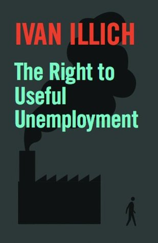 The Right to Useful Unemployment and Its Professional Enemies by Ivan Illich