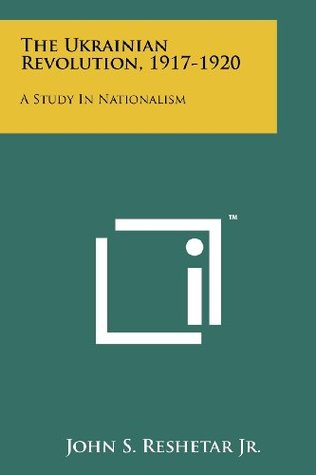 The Ukrainian Revolution, 1917-1920: A Study In Nationalism
