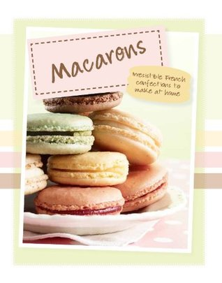 Macarons: Irresistible French Confections To Make At Home (Love Food)