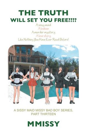THE TRUTH WILL SET YOU FREE????: A sissy maid A lesbian A murder mystery A love story Like Nothing You Have Ever Read Before! A SISSY MAID MISSY BAD BOY SERIES, PART THIRTEEN