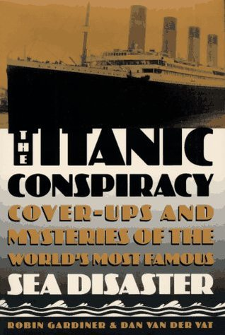 The Titanic Conspiracy: Cover-Ups and Mysteries of the World's Most Famous Sea Disaster