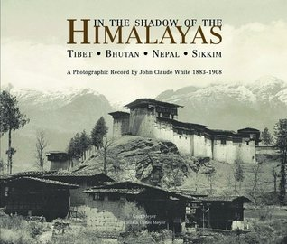 In the Shadow of the Himalayas: Tibet - Bhutan - Nepal - SikkimA Photographic Record by John Claude White 1883-1908
