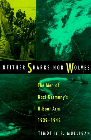 Neither Sharks Nor Wolves: The Men of Nazi Germany's U-Boat Arm, 1939-1945