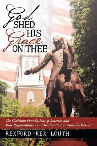 God Shed His Grace on Thee: The Christian Foundations of America and Your Responsibility as a Christian to Continue the Pursuit