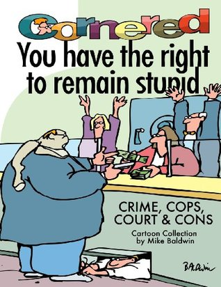 Cornered - You Have the Right to Remain Stupid: Crime, Cops, Court & Cons