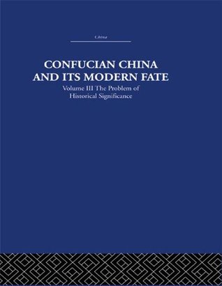 confucian-china-and-its-modern-fate-volume-three-the-problem-of-historical-significance