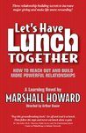 Let's Have Lunch Together (How to Reach Out and Build More Powerful Relationships) (How to Reach Out and Build More Powerful Relationships)